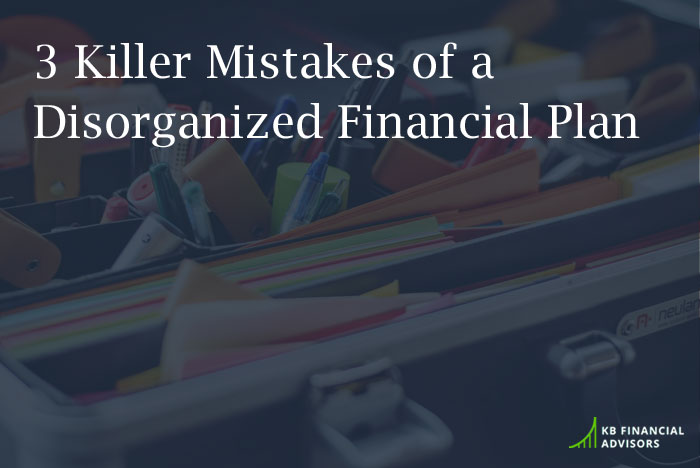 3 Killer Mistakes of a Disorganized Financial Plan